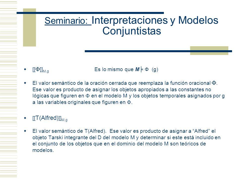Seminario: Interpretaciones y Modelos Conjuntistas Terminologías alternativas I Ф (g) Se lee como: La secuencia g satisface F (una función oracional) con respecto al modo de interpretación I U Ф (g) La secuencia g satisface F (una función oracional) con respecto a la estructura U.