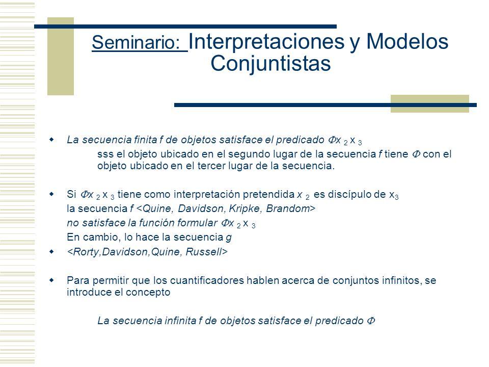 Seminario: Interpretaciones y Modelos Conjuntistas Diferencias entre las nociones de verdad y verdad en una interpretación Definiciones absolutas vs definiciones relativas (a un modo de interpretar) Un modo de interpretar es una estructura (compuesta por valores y una función que asigna valores) Estructura de la definición de verdad en una interpretación para un lenguaje finito {s1, s2,..., sn }: conjunto finito de todas las oraciones del lenguaje Definición adecuada de verdad: x es verdadera en una interpretación ssi (x = s1 y s1 recibe V en esta I ) o (x = s2 y s2recibe V en esta I ) o (x = s3 y s3 recibe V en esta I) o...