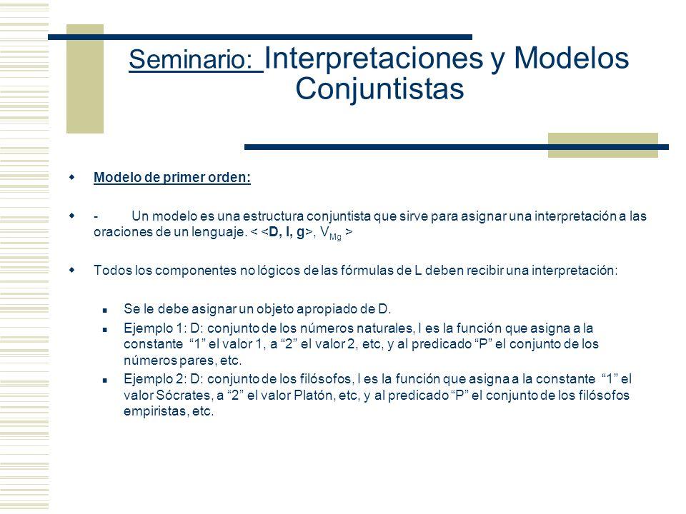 Seminario: Interpretaciones y Modelos Conjuntistas Modelo de primer orden: - Un modelo es una estructura conjuntista que sirve para asignar una interpretación a las oraciones de un lenguaje., V Mg > Todos los componentes no lógicos de las fórmulas de L deben recibir una interpretación: Se le debe asignar un objeto apropiado de D.