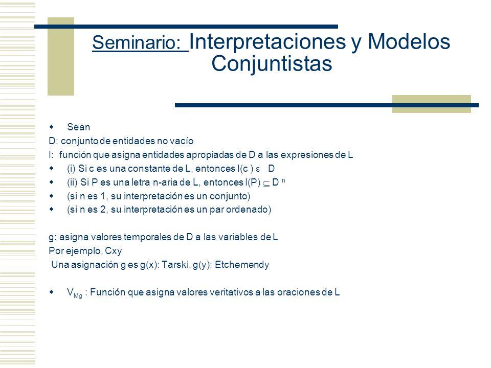 Seminario: Interpretaciones y Modelos Conjuntistas Sean D: conjunto de entidades no vacío I: función que asigna entidades apropiadas de D a las expresiones de L (i) Si c es una constante de L, entonces I(c ) D (ii) Si P es una letra n-aria de L, entonces I(P) D n (si n es 1, su interpretación es un conjunto) (si n es 2, su interpretación es un par ordenado) g: asigna valores temporales de D a las variables de L Por ejemplo, Cxy Una asignación g es g(x): Tarski, g(y): Etchemendy V Mg : Función que asigna valores veritativos a las oraciones de L
