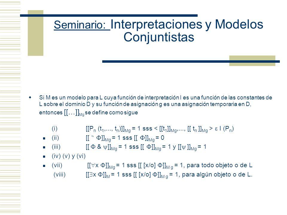 Seminario: Interpretaciones y Modelos Conjuntistas Tres enfoques acerca de la noción de interpretación (i) como substituciónreinterpretar reemplazando una constante por otra en el contexto de una oración T(Alfred)TxT(John) Formula cerradaFunción oracionalNueva Fórmula cerrada (ii) como asignación Asignar objetos apropiados (extensiones) a las constantes no lógicas de L Reinterpretar la función oracional asociada con la fórmula cerrada de manera tal que se asigne un valor apropiado (objeto a las constantes de individuos y conjuntos a los predicados) a cada constante no lógica de L (A) con dominio fijola asignación se hace a partir de un único dominio de objetos (B) con dominio variable la asignación se hace a partir de diferentes dominios de objetos
