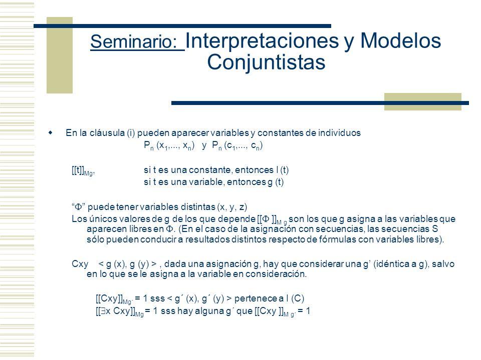 Seminario: Interpretaciones y Modelos Conjuntistas Si M es un modelo para L cuya función de interpretación I es una función de las constantes de L sobre el dominio D y su función de asignación g es una asignación temporaria en D, entonces [[…]] Mg se define como sigue (i) [[P n (t 1,..., t n )]] Mg = 1 sss I (P n ) (ii) [[ ¬ ]] Mg = 1 sss [[ ]] Mg = 0 (iii) [[ & ]] Mg = 1 sss [[ ]] Mg = 1 y [[ ]] Mg = 1 (iv) (v) y (vi) (vii) [[ x ]] Mg = 1 sss [[ [x/o] ]] M g = 1, para todo objeto o de L (viii) [[ x ]] M = 1 sss [[ [x/o] ]] M g = 1, para algún objeto o de L.