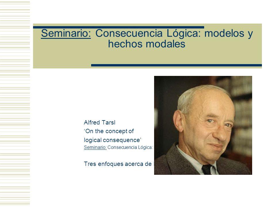 Seminario: Consecuencia Lógica: modelos y hechos modales Alfred Tarski On the concept of logical consequence Seminario: Consecuencia Lógica: modelos y hechos modales Tres enfoques acerca de la noción de interpretación