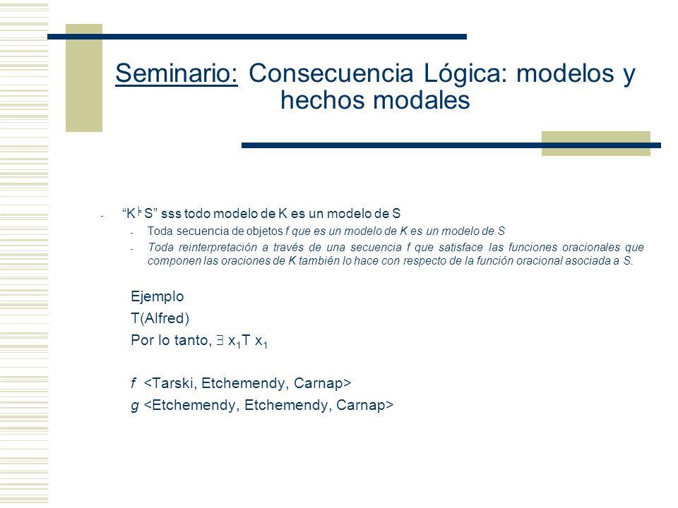 Seminario: Consecuencia Lógica: modelos y hechos modales Analizar la noción de interpretación a través de la de modelo Decir que M es un modelo para la oración O es decir - Que hay una función oracional O´ (resultado de reemplazar en O los términos no lógicos por variables) Y - Que esa función oracional O´ es satisfecha por una secuencia arbitraria de objetos.