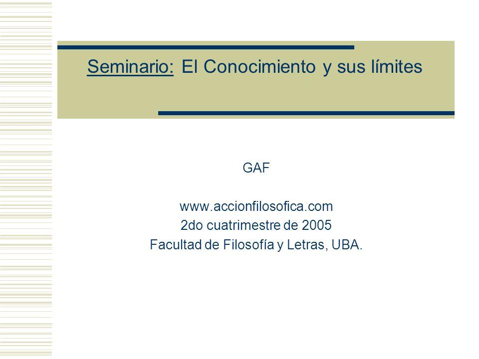 Seminario: El Conocimiento y sus límites GAF www.accionfilosofica.com 2do cuatrimestre de 2005 Facultad de Filosofía y Letras, UBA.