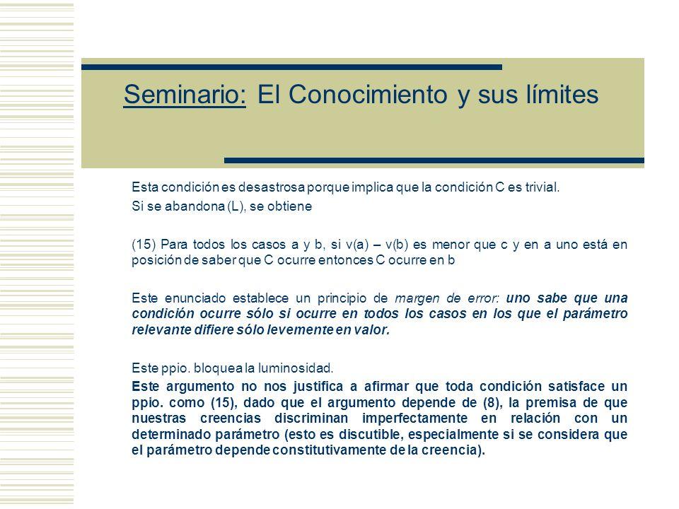 Seminario: El Conocimiento y sus límites El siguiente enunciado (10) puede ser entendido como una estipulación acerca del significado de estar en posición de saber (10) Para todos los casos a, si en a uno está en posición de saber que C ocurre, entonces, para algún caso b, v(a) = v(b) y en b uno sabe que C ocurre Finalmente, asumimos que el conocimiento implica creencia (11) Para todos los casos a, si en a uno sabe que C ocurre entonces en a uno cree que C ocurre De (7)-(11) y el presupuesto (L) según el cual C es una condición luminosa, se sigue que: (12) Para todos los casos a y b, si v(a) – v(b) es menor que c entonces C ocurre en a ssi C ocurre en b