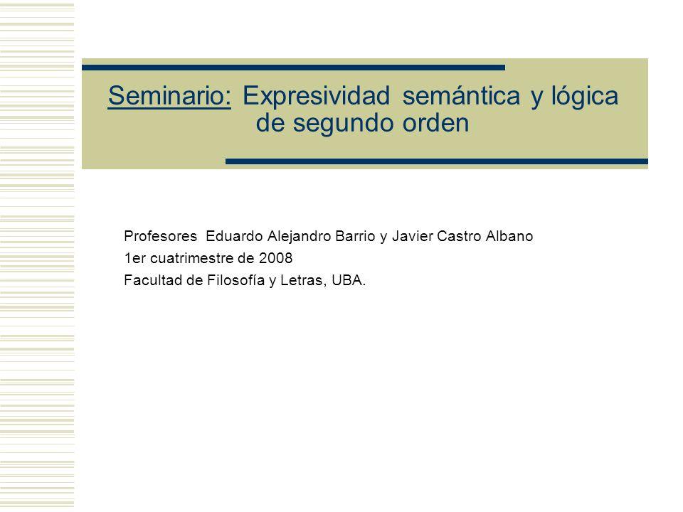 Seminario: Expresividad semántica y lógica de segundo orden Profesores Eduardo Alejandro Barrio y Javier Castro Albano 1er cuatrimestre de 2008 Facultad de Filosofía y Letras, UBA.