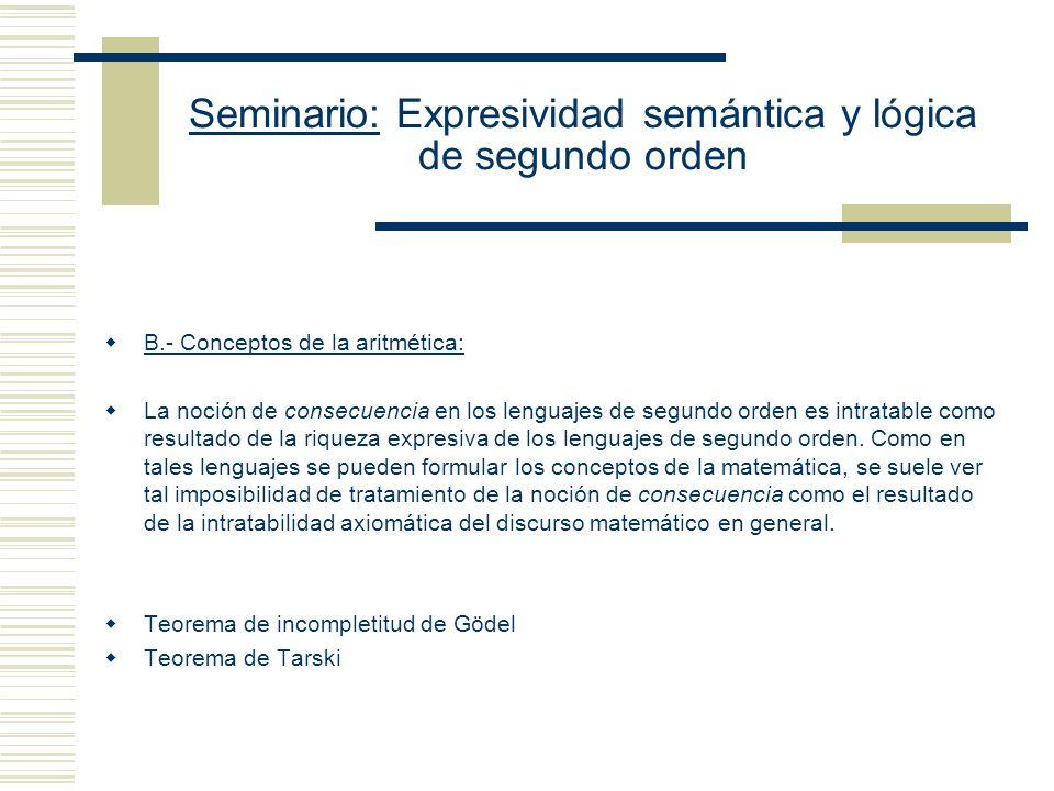 Seminario: Expresividad semántica y lógica de segundo orden B.- Conceptos de la aritmética: La noción de consecuencia en los lenguajes de segundo orden es intratable como resultado de la riqueza expresiva de los lenguajes de segundo orden.