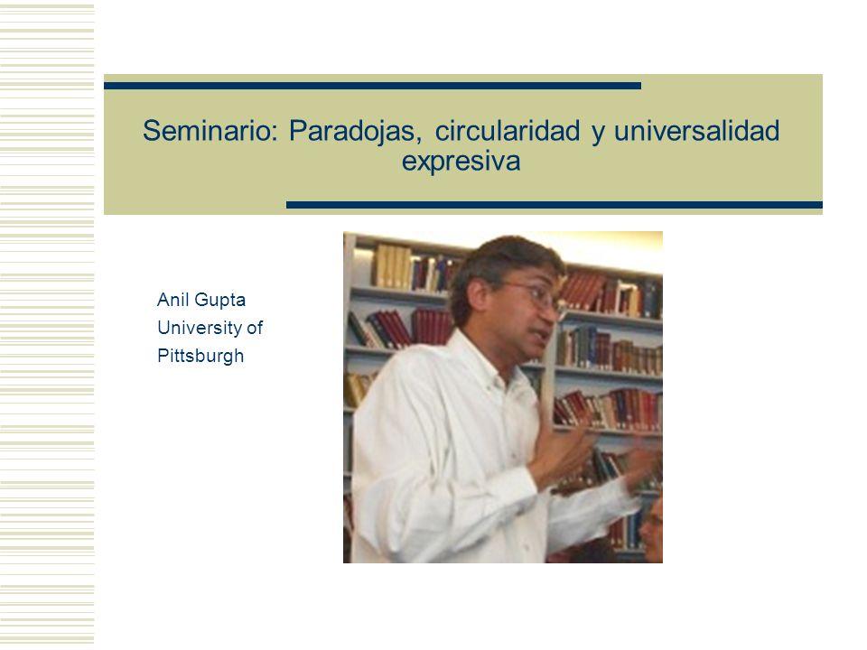 Seminario: Paradojas, circularidad y universalidad expresiva Anil Gupta University of Pittsburgh