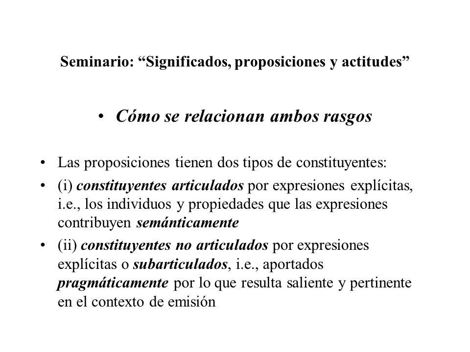 Seminario: Significados, proposiciones y actitudes Cómo se relacionan ambos rasgos Las proposiciones tienen dos tipos de constituyentes: (i) constituy