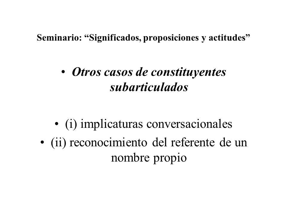Seminario: Significados, proposiciones y actitudes Otros casos de constituyentes subarticulados (i) implicaturas conversacionales (ii) reconocimiento