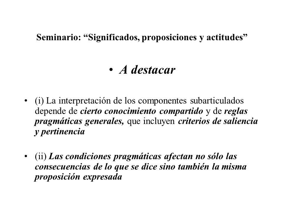 Seminario: Significados, proposiciones y actitudes A destacar (i) La interpretación de los componentes subarticulados depende de cierto conocimiento c