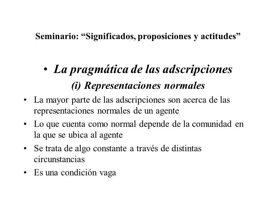 Seminario: Significados, proposiciones y actitudes La pragmática de las adscripciones (i) Representaciones normales La mayor parte de las adscripcione