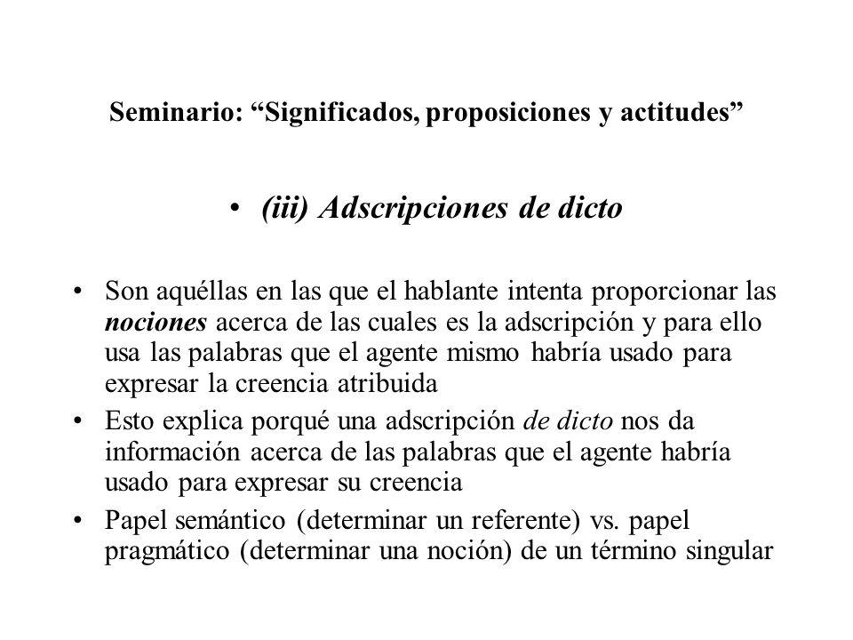 Seminario: Significados, proposiciones y actitudes (iii) Adscripciones de dicto Son aquéllas en las que el hablante intenta proporcionar las nociones