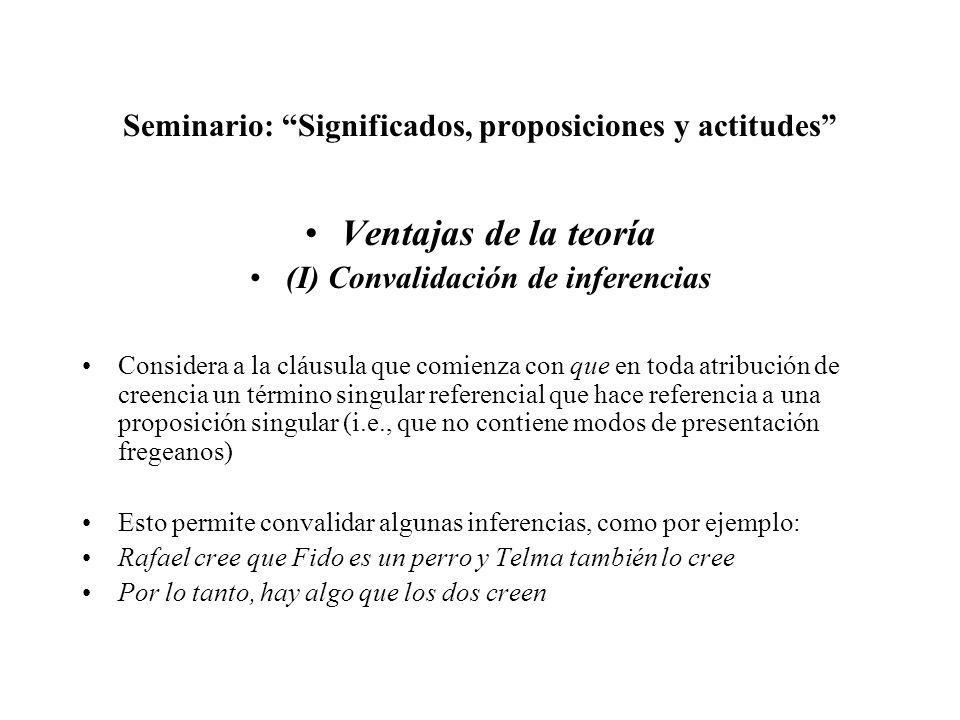 Seminario: Significados, proposiciones y actitudes Ventajas de la teoría (I) Convalidación de inferencias Considera a la cláusula que comienza con que