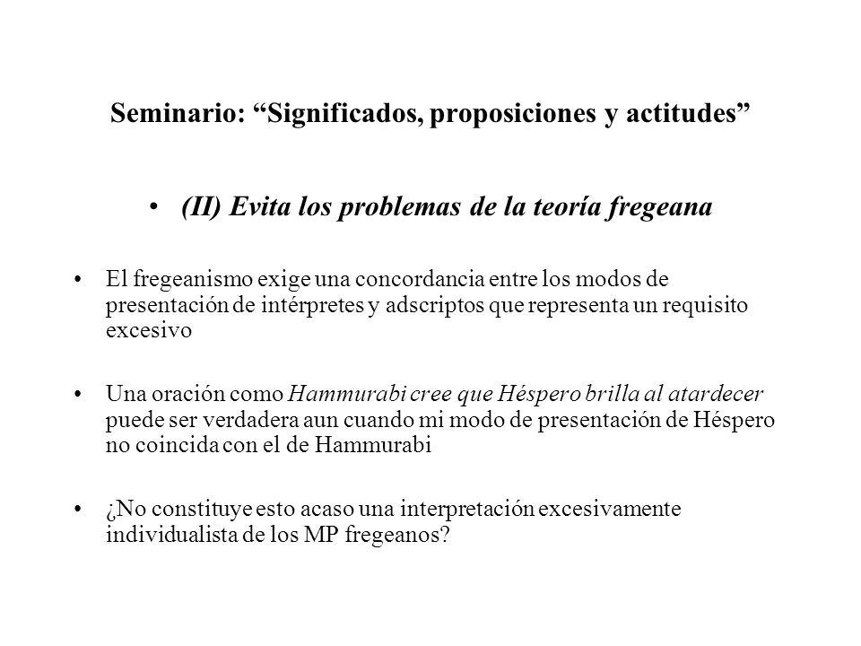 Seminario: Significados, proposiciones y actitudes (II) Evita los problemas de la teoría fregeana El fregeanismo exige una concordancia entre los modo