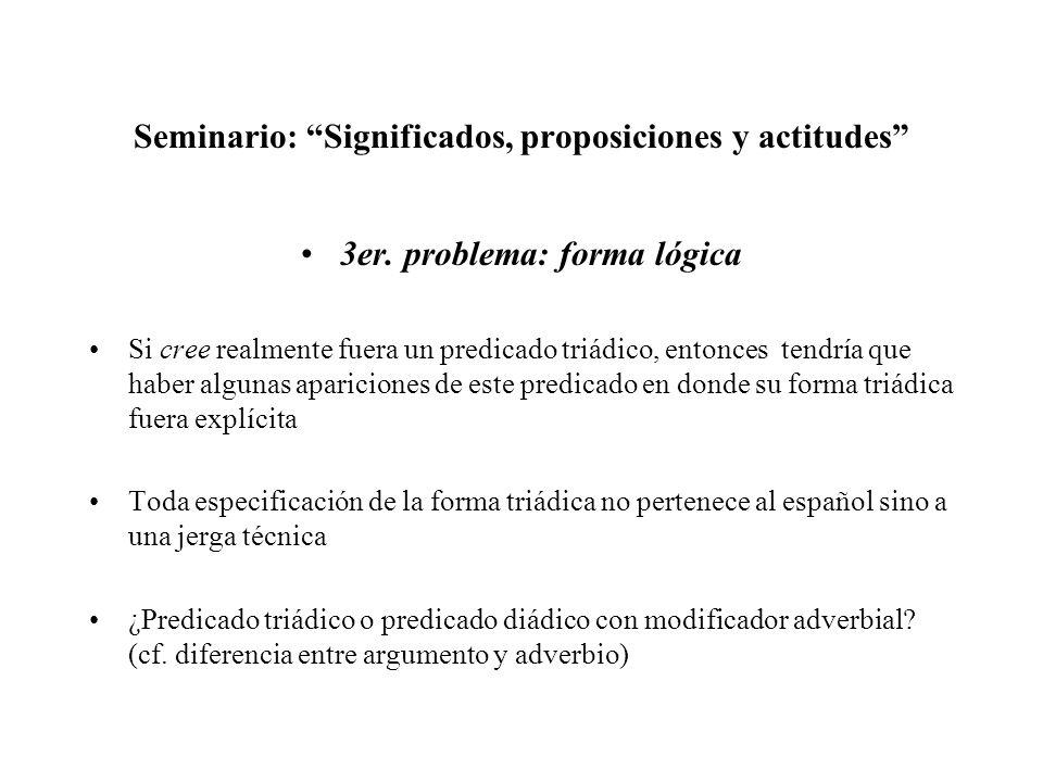 Seminario: Significados, proposiciones y actitudes 3er. problema: forma lógica Si cree realmente fuera un predicado triádico, entonces tendría que hab