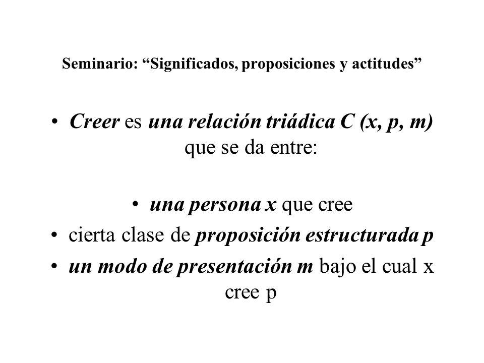 Seminario: Significados, proposiciones y actitudes Creer es una relación triádica C (x, p, m) que se da entre: una persona x que cree cierta clase de