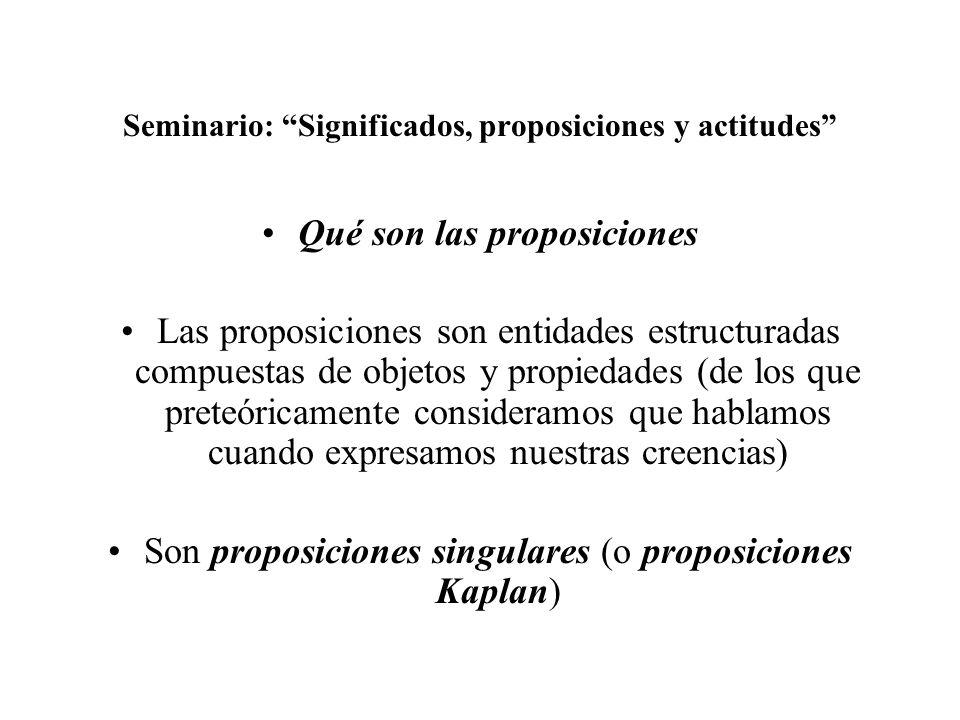 Seminario: Significados, proposiciones y actitudes Qué son las proposiciones Las proposiciones son entidades estructuradas compuestas de objetos y pro
