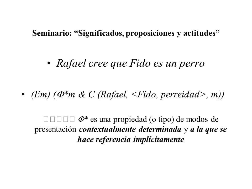 Seminario: Significados, proposiciones y actitudes Rafael cree que Fido es un perro (Em) ( *m & C (Rafael,, m)) * es una propiedad (o tipo) de modos d