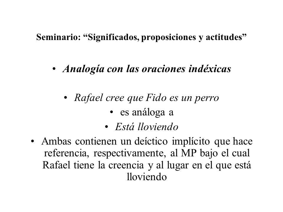 Seminario: Significados, proposiciones y actitudes Analogía con las oraciones indéxicas Rafael cree que Fido es un perro es análoga a Está lloviendo A