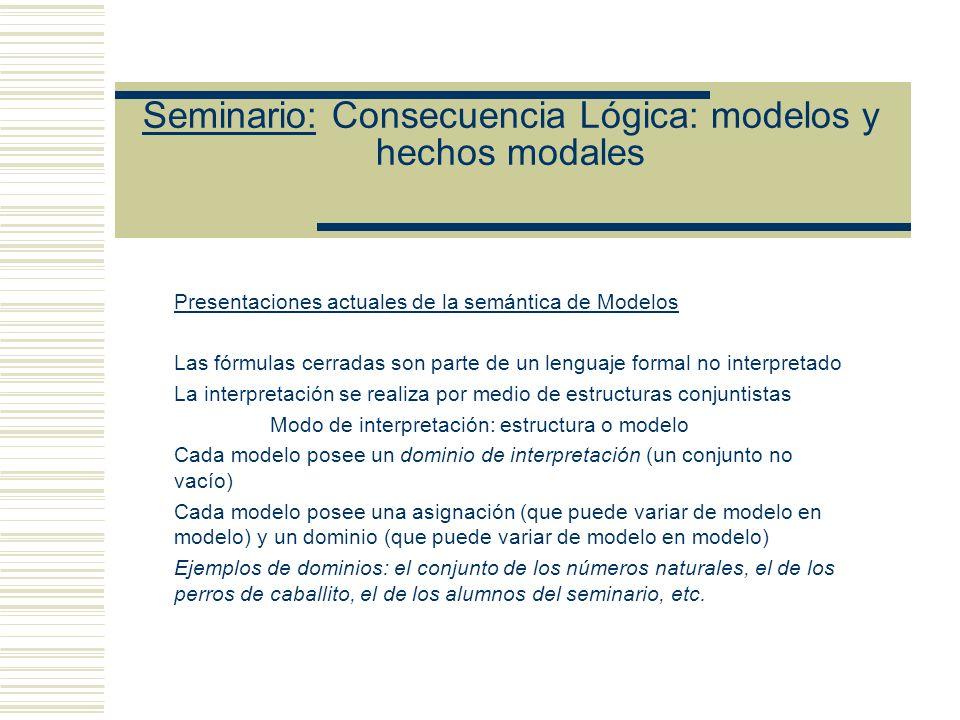 Seminario: Consecuencia Lógica: modelos y hechos modales Presentaciones actuales de la semántica de Modelos Las fórmulas cerradas son parte de un lenguaje formal no interpretado La interpretación se realiza por medio de estructuras conjuntistas Modo de interpretación: estructura o modelo Cada modelo posee un dominio de interpretación (un conjunto no vacío) Cada modelo posee una asignación (que puede variar de modelo en modelo) y un dominio (que puede variar de modelo en modelo) Ejemplos de dominios: el conjunto de los números naturales, el de los perros de caballito, el de los alumnos del seminario, etc.