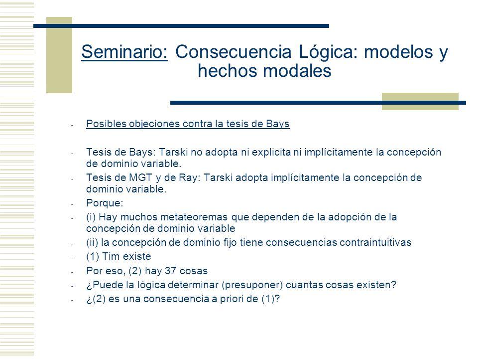 Seminario: Consecuencia Lógica: modelos y hechos modales Dilema de Ray: O bien Tarski se equivoca al adoptar una concepción de dominio fijo o (no se equivoca y adopta un enfoque de dominio variable, pero) se equivoca acerca de lo que dice respecto de la coincidencia entre las nociones de consecuencia lógica y material.