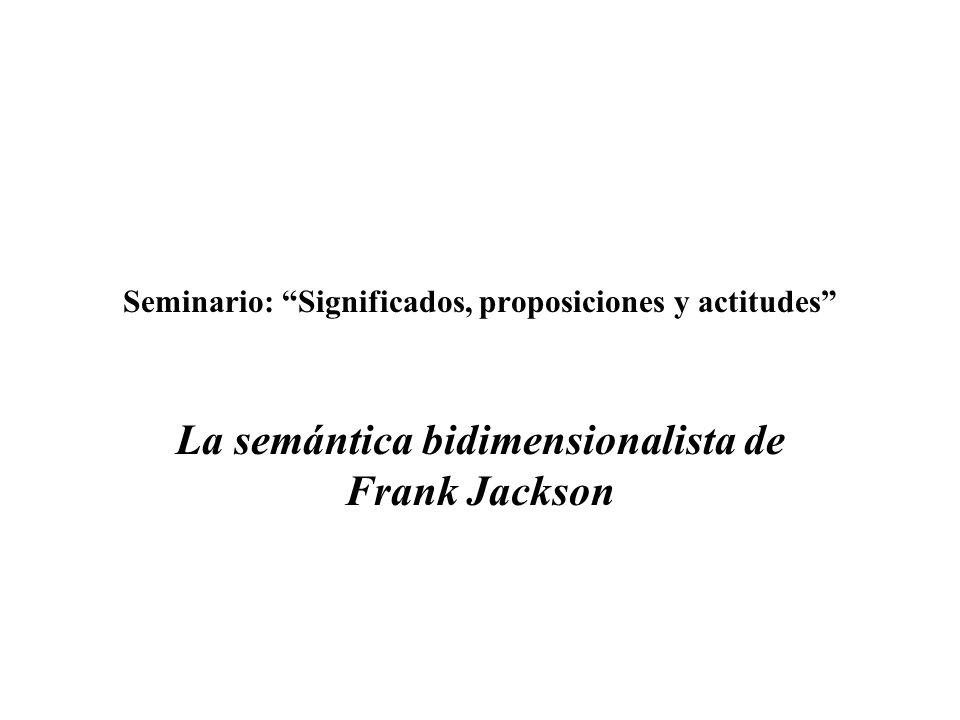 Seminario: Significados, proposiciones y actitudes La semántica bidimensionalista de Frank Jackson