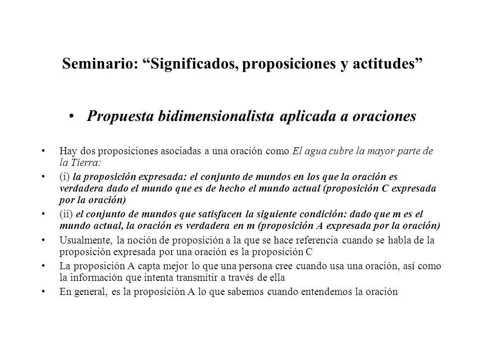 Seminario: Significados, proposiciones y actitudes Propuesta bidimensionalista aplicada a oraciones Hay dos proposiciones asociadas a una oración como