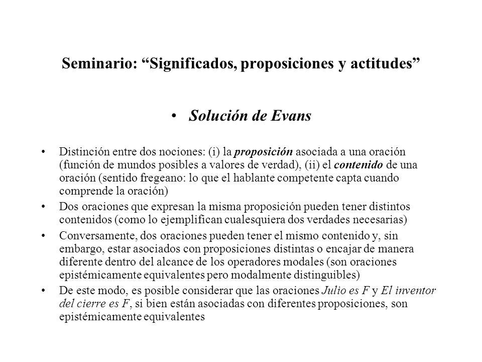 Seminario: Significados, proposiciones y actitudes Solución de Evans Distinción entre dos nociones: (i) la proposición asociada a una oración (función