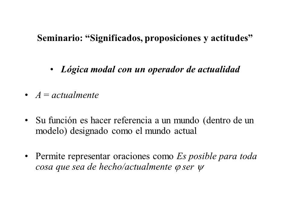 Seminario: Significados, proposiciones y actitudes Lógica modal con un operador de actualidad A = actualmente Su función es hacer referencia a un mund