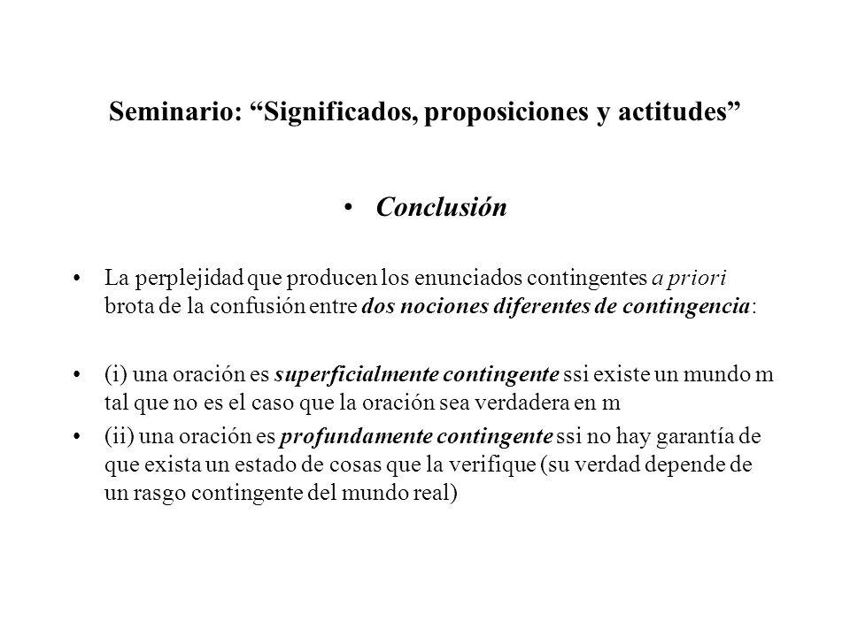 Seminario: Significados, proposiciones y actitudes Conclusión La perplejidad que producen los enunciados contingentes a priori brota de la confusión e
