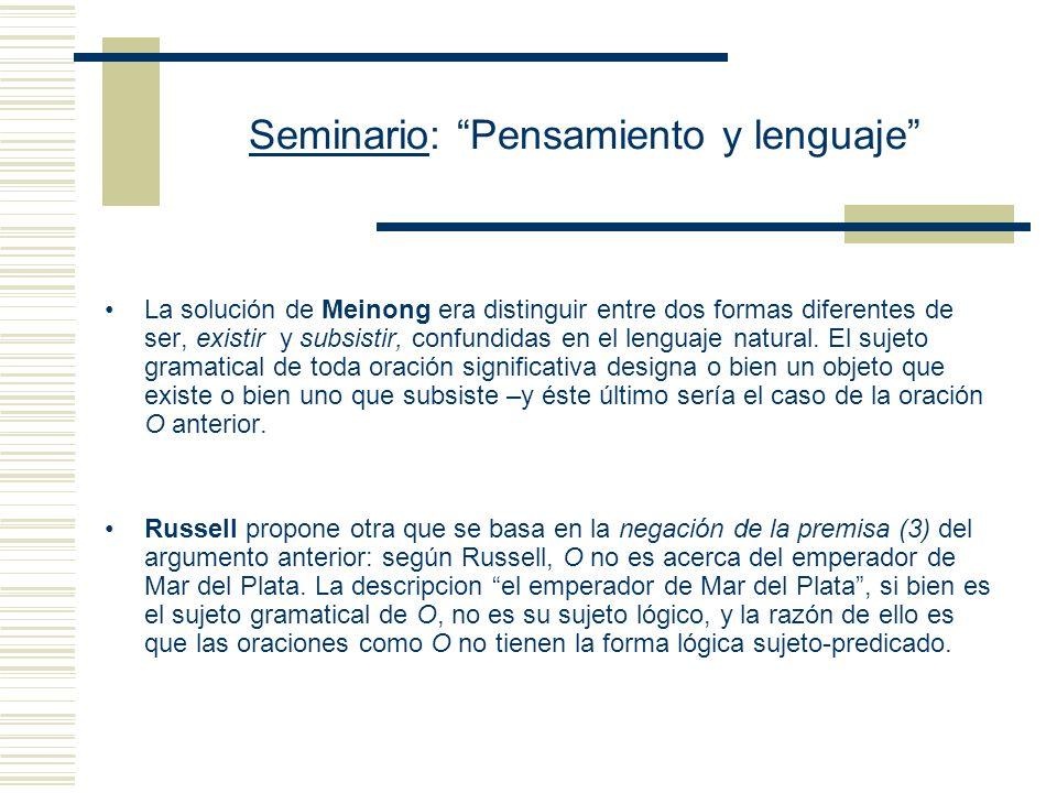 Seminario: Pensamiento y lenguaje La solución de Meinong era distinguir entre dos formas diferentes de ser, existir y subsistir, confundidas en el lenguaje natural.