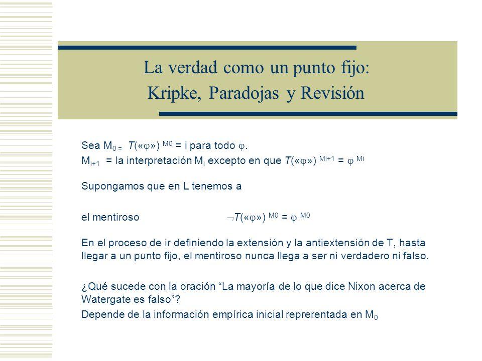La verdad como un punto fijo: Kripke, Paradojas y Revisión La negación fuerte se pierde, ya que M = ( ) Mi cuando M = i Vtfi TttttfTttttf FtfiftFtfift ItiiiiItiiii Sea M 0 = T(« ») M0 = i para todo.