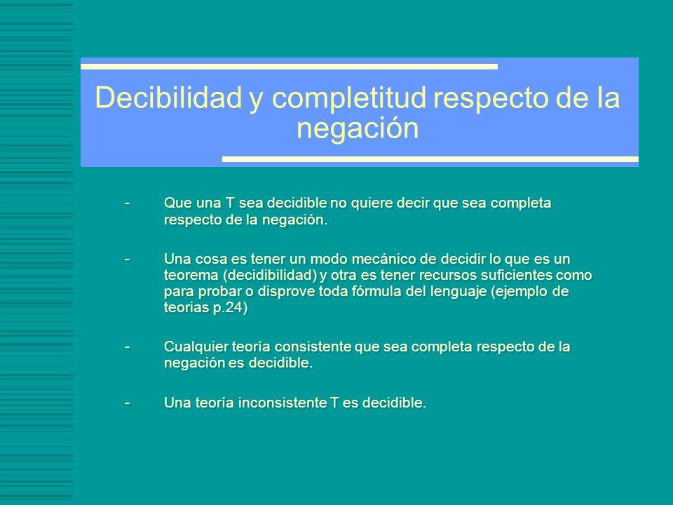 Decibilidad y completitud respecto de la negación -Que una T sea decidible no quiere decir que sea completa respecto de la negación.