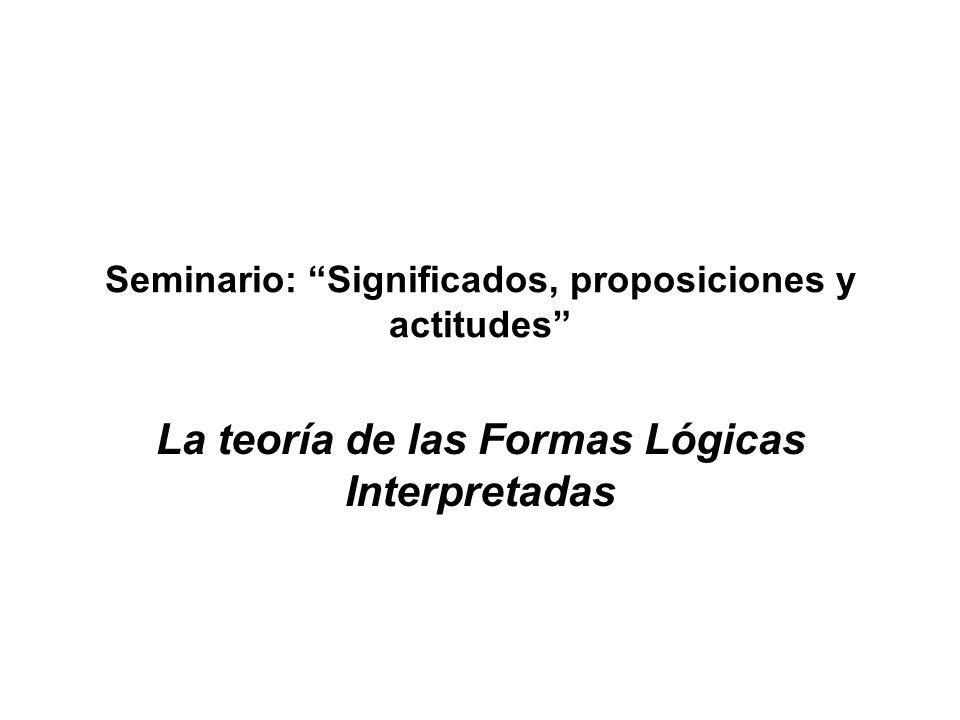 Seminario: Significados, proposiciones y actitudes La teoría de las Formas Lógicas Interpretadas