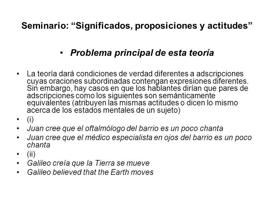 Seminario: Significados, proposiciones y actitudes Problema principal de esta teoría La teoría dará condiciones de verdad diferentes a adscripciones c