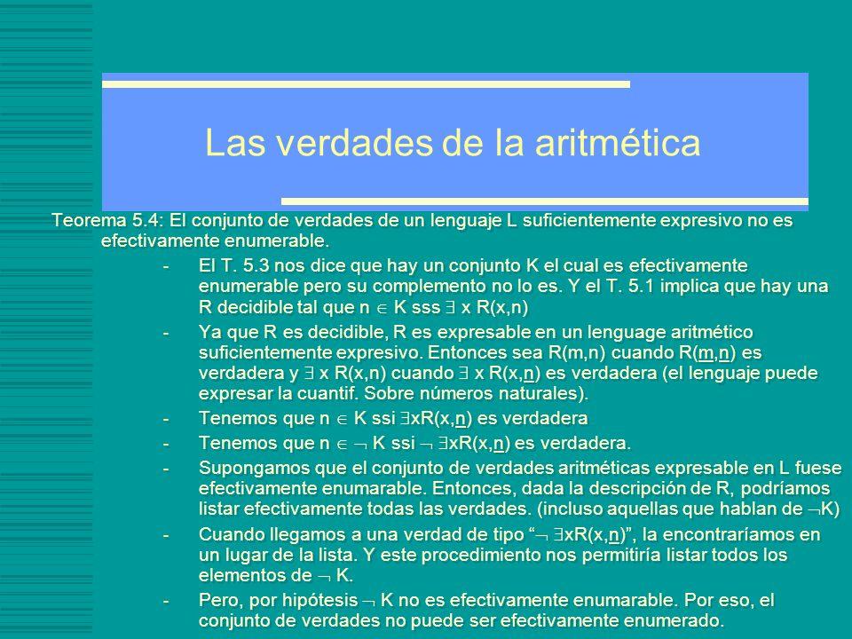 Las verdades de la aritmética Teorema 5.4: El conjunto de verdades de un lenguaje L suficientemente expresivo no es efectivamente enumerable.