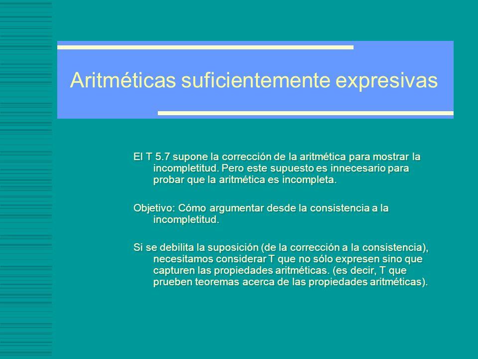 Aritméticas suficientemente expresivas El T 5.7 supone la corrección de la aritmética para mostrar la incompletitud.