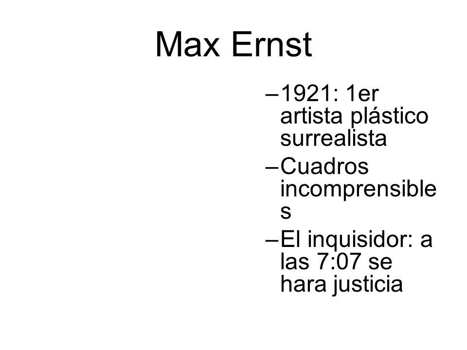 Max Ernst –1921: 1er artista plástico surrealista –Cuadros incomprensible s –El inquisidor: a las 7:07 se hara justicia