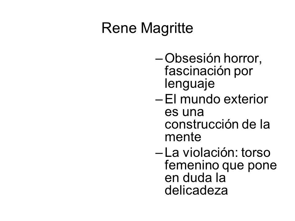 Rene Magritte –Obsesión horror, fascinación por lenguaje –El mundo exterior es una construcción de la mente –La violación: torso femenino que pone en
