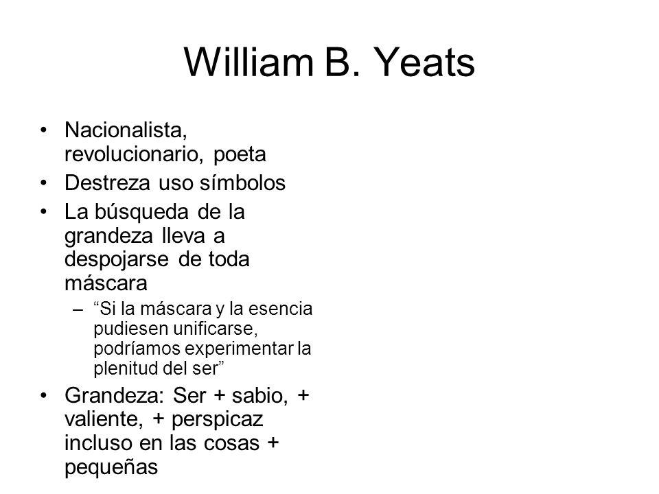 William B. Yeats Nacionalista, revolucionario, poeta Destreza uso símbolos La búsqueda de la grandeza lleva a despojarse de toda máscara –Si la máscar