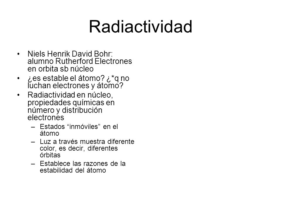 Radiactividad Niels Henrik David Bohr: alumno Rutherford Electrones en orbita sb núcleo ¿es estable el átomo? ¿*q no luchan electrones y átomo? Radiac