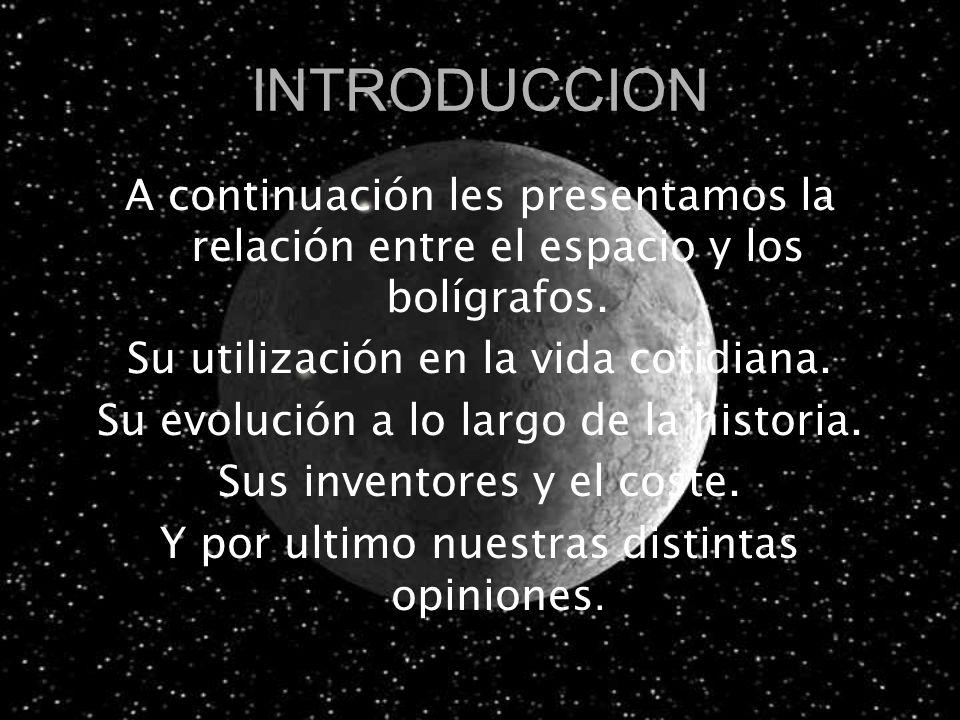 INTRODUCCION A continuación les presentamos la relación entre el espacio y los bolígrafos. Su utilización en la vida cotidiana. Su evolución a lo larg