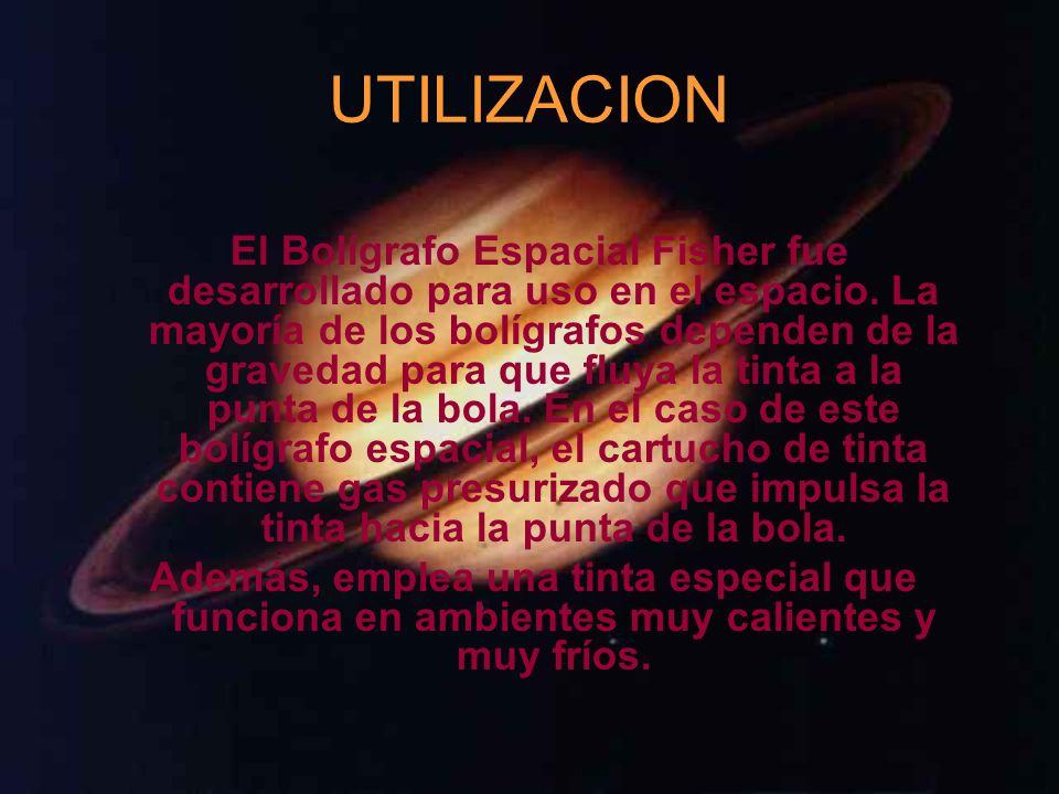 UTILIZACION El Bolígrafo Espacial Fisher fue desarrollado para uso en el espacio. La mayoría de los bolígrafos dependen de la gravedad para que fluya