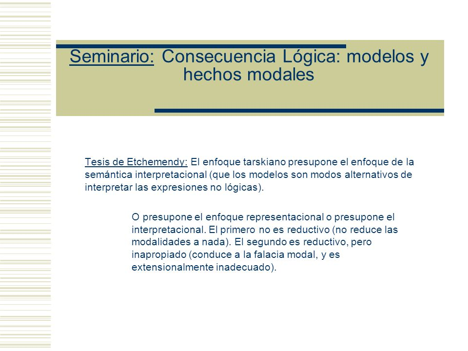 Seminario: Consecuencia Lógica: modelos y hechos modales Sin embargo, Etchemendy señala que lo que se prueba es (B) Necesariamente (Si K t S, entonces (Si todas las oraciones de K son verdaderas, X es verdadera) Pero, (B) no implica (A) (A) (Si K t S, entonces necesariamente (Si todas las oraciones de K son verdaderas, X es verdadera)