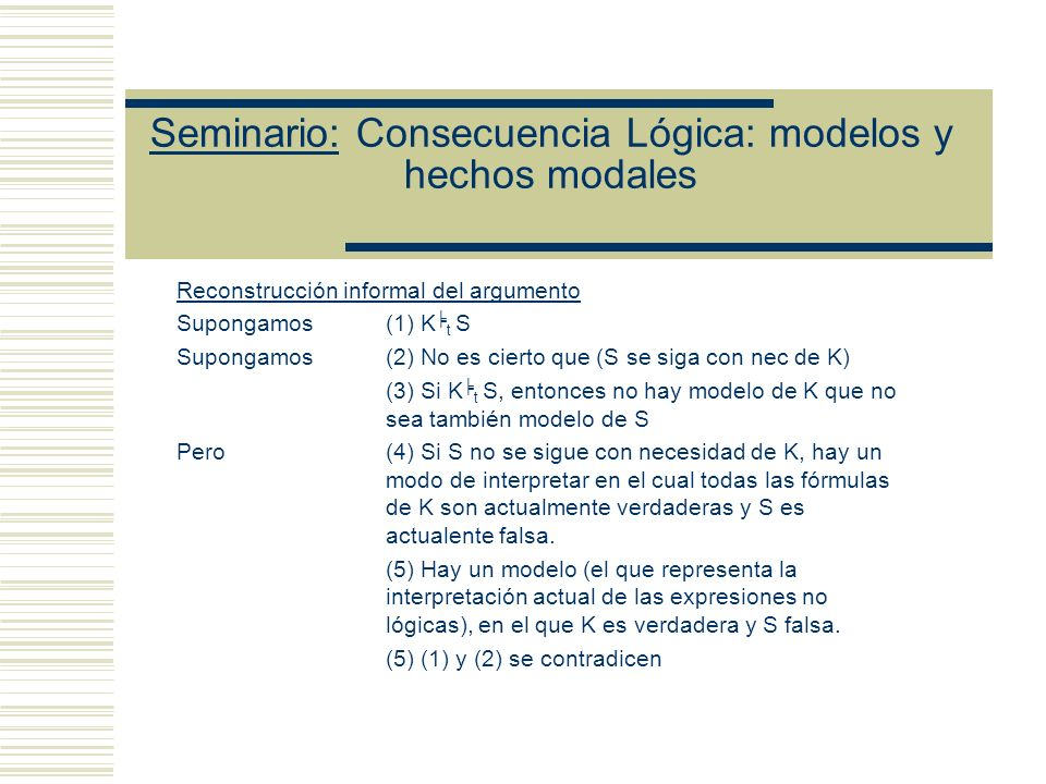 Seminario: Consecuencia Lógica: modelos y hechos modales Reconstrucción informal del argumento Supongamos (1) K t S Supongamos(2) No es cierto que (S se siga con nec de K) (3) Si K t S, entonces no hay modelo de K que no sea también modelo de S Pero(4) Si S no se sigue con necesidad de K, hay un modo de interpretar en el cual todas las fórmulas de K son actualmente verdaderas y S es actualente falsa.