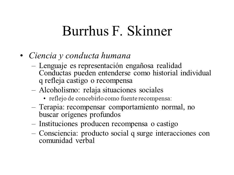 Burrhus F. Skinner Ciencia y conducta humana –Lenguaje es representación engañosa realidad Conductas pueden entenderse como historial individual q ref