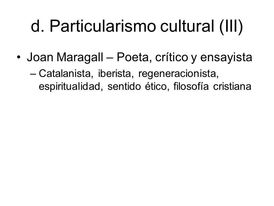d. Particularismo cultural (III) Joan Maragall – Poeta, crítico y ensayista –Catalanista, iberista, regeneracionista, espiritualidad, sentido ético, f