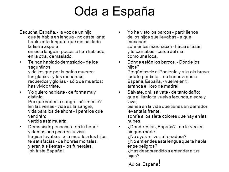 Oda a España Escucha, España, - la voz de un hijo que te habla en lengua - no castellana: hablo en la lengua - que me ha dado la tierra áspera: en est